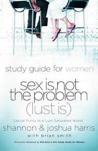 Sex Is Not the Problem (Lust Is) - A Study Guide for Women: Sexuality Purity in a Lust-Saturated…