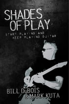 Shades of Play: Start Playing and Keep Playing Guitar by Bill DuBois