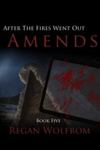 After The Fires Went Out: Amends by Regan Wolfrom