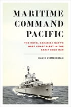 Maritime Command Pacific: The Royal Canadian Navy's West Coast Fleet in the Early Cold War by David Zimmerman