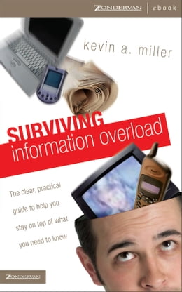 Book Surviving Information Overload: The Clear, Practical Guide to Help You Stay on Top of What You Need… by Kevin A. Miller