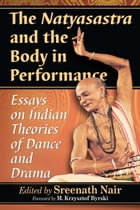 The Natyasastra and the Body in Performance: Essays on Indian Theories of Dance and Drama by Sreenath Nair