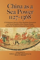China as a Sea Power, 1127-1368: A Preliminary Survey of the Maritime Expansion and Naval Exploits of the Chinese People During the S by Bruce A. Elleman