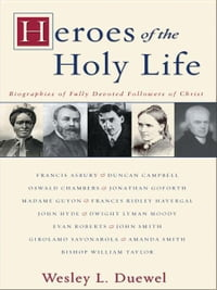 Heroes of the Holy Life: Biographies of Fully Devoted Followers of Christ