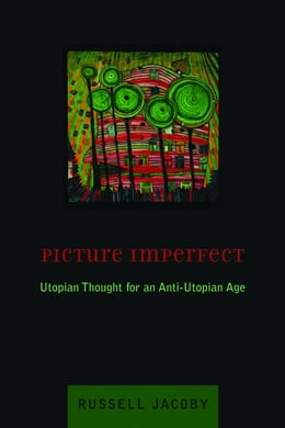Book Picture Imperfect: Utopian Thought for an Anti-Utopian Age by Russell Jacoby