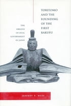 Yoritomo and the Founding of the First Bakufu: The Origins of Dual Government in Japan by Jeffrey P. Mass