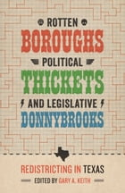Rotten Boroughs, Political Thickets, and Legislative Donnybrooks: Redistricting in Texas by Gary A. Keith
