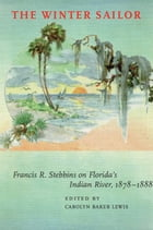 The Winter Sailor: Francis R. Stebbins on Florida's Indian River, 1878-1888 by Carolyn Frances Baker Lewis