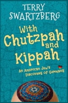 With chutzpah and kippah: An American Jew's discovery of Germany by Terry Swartzberg