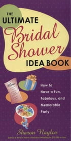 The Ultimate Bridal Shower Idea Book: How to Have a Fun, Fabulous, and Memorable Party by Sharon Naylor