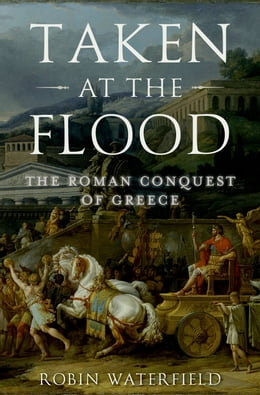 Book Taken at the Flood: The Roman Conquest of Greece by Robin Waterfield