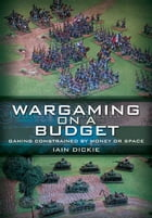 Wargaming on a Budget: Gaming Constrained by Money or Space by Dickie, Iain