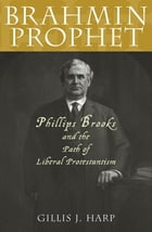 Brahmin Prophet: Phillips Brooks and the Path of Liberal Protestantism