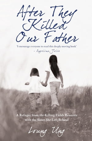 After They Killed Our Father A Refugee from the Killing Fields Reunites with the Sister She Left Behind