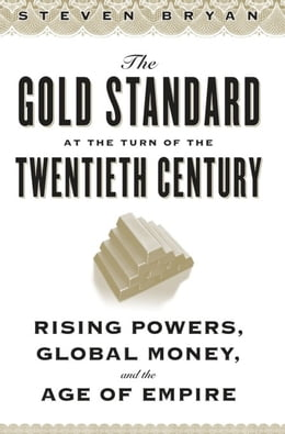 Book The Gold Standard at the Turn of the Twentieth Century: Rising Powers, Global Money, and the Age of… by Steven Bryan