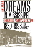 American Dreams in Mississippi: Consumers, Poverty, and Culture, 1830-1998 by Ted Ownby