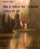 This is where the Elephant comes to die by Geoffrey Peyton