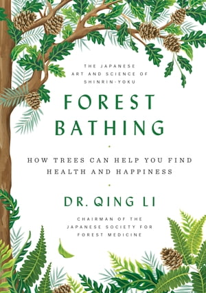 Forest Bathing: How Trees Can Help You Find Health and Happiness by Dr. Qing Li