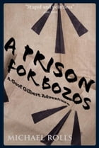 A Prison For Bozos: A Goof Gilbert Adventure by Michael Rolls
