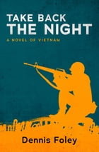 Take Back the Night: A Novel of Vietnam by Dennis Foley