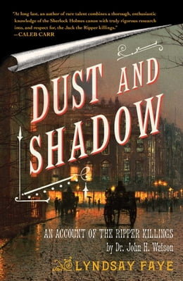 Book Dust and Shadow: An Account of the Ripper Killings by Dr. John H. Watson by Lyndsay Faye