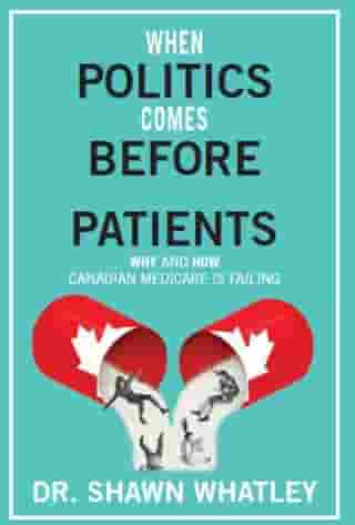 When Politics Comes Before Patients,: Why and How Canadian Medicare is Failing by Shawn Whatley