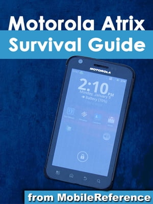 Motorola Atrix Survival Guide: Step-by-Step User Guide for Atrix: Getting Started, Downloading FREE eBooks, Using eMail, Photos and Videos, and Surfing Web