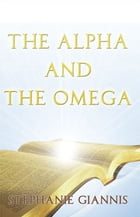 The Alpha and The Omega by Stephanie Giannis