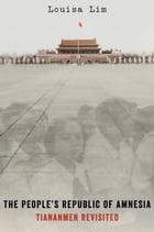 The People's Republic of Amnesia: Tiananmen Revisited by Louisa Lim