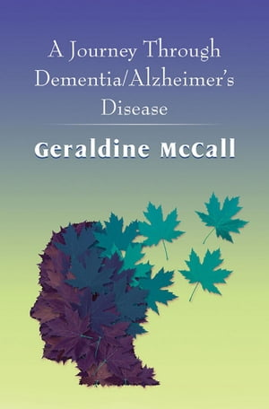 A Journey Through Dementia/Alzheimer's Disease by Geraldine  McCall