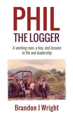 Phil the Logger: A working man, a boy, and lessons in life and leadership