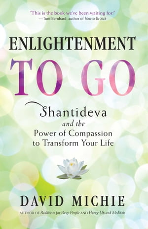 Enlightenment to Go Shantideva and the Power of Compassion to Transform Your Life