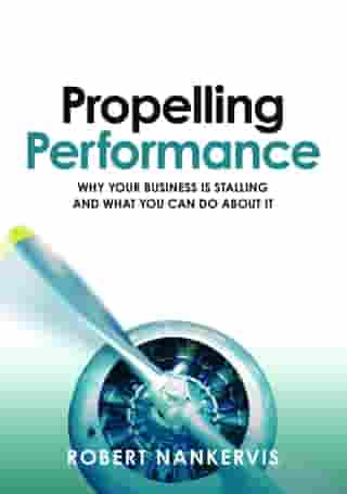 Propelling Performance: Why your business is stalling and what you can do about it by Robert Nankervis