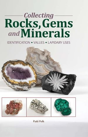 Collecting Rocks,  Gems & Minerals: Easy Identification - Values - Lapidary Uses Easy Identification - Values - Lapidary Uses