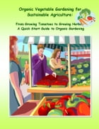 "Organic Vegetable Gardening for Sustainable Agriculture: From Growing Tomatoes to Growing Herbs â€"" A Quick Start Guide to Organic Gardening by Rachel Owens"