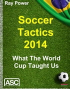 Soccer Tactics 2014: What The World Cup Taught Us by Ray Power
