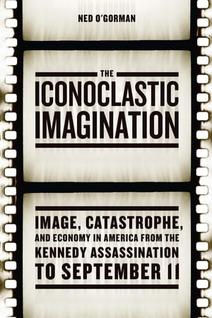 The Iconoclastic Imagination Image,  Catastrophe,  and Economy in America from the Kennedy Assassination to September 11