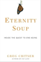 Eternity Soup: Inside the Quest to End Aging by Greg Critser