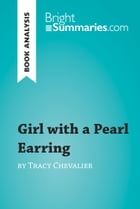Girl with a Pearl Earring by Tracy Chevalier (Book Analysis): Detailed Summary, Analysis and Reading Guide by Bright Summaries