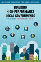 Building High-Performance Local Governments: Case Studies in Leadership at All Levels by John Pickering