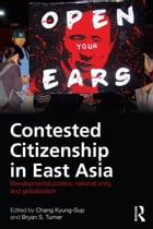 Contested Citizenship in East Asia: Developmental Politics, National Unity, and Globalization