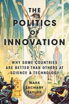The Politics of Innovation: Why Some Countries Are Better Than Others at Science and Technology by Mark Zachary Taylor
