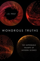 Wondrous Truths: The Improbable Triumph of Modern Science by J.D. Trout