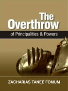 The Overthrow of Principalities and Power (Volume One) by Zacharias Tanee Fomum