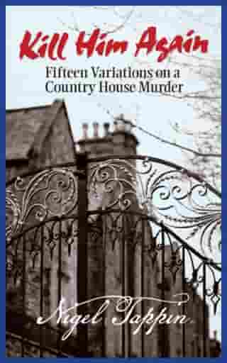 Kill Him Again: Fifteen Variations on a Country House Murder by Nigel Tappin