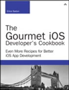 The Gourmet iOS Developer's Cookbook: Even More Recipes for Better iOS App Development