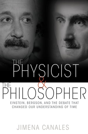 The Physicist and the Philosopher Einstein,  Bergson,  and the Debate That Changed Our Understanding of Time