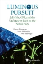 Luminous Pursuit: Jellyfish, GFP, and the Unforeseen Path to the Nobel Prize by Osamu Shimomura