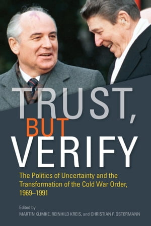 Trust,  but Verify The Politics of Uncertainty and the Transformation of the Cold War Order,  1969-1991