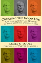 Creating the Good Life: Applying Aristotle's Wisdom to Find Meaning and Happiness by James O'Toole